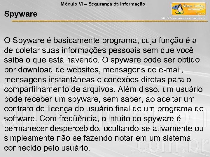 Módulo VI – Segurança da Informação Spyware O Spyware é basicamente programa, cuja função