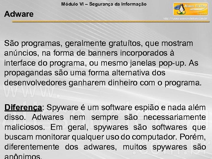 Módulo VI – Segurança da Informação Adware São programas, geralmente gratuítos, que mostram anúncios,