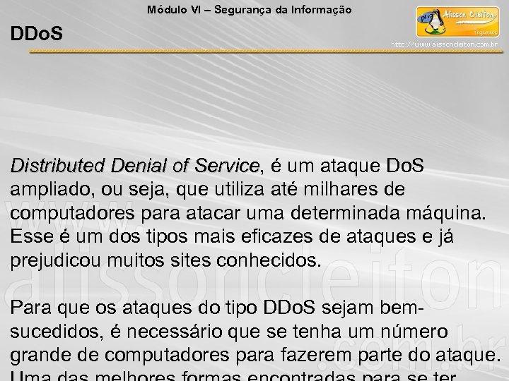 Módulo VI – Segurança da Informação DDo. S Distributed Denial of Service, é um