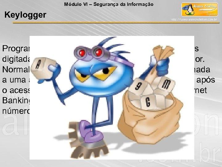 Módulo VI – Segurança da Informação Keylogger Programa capaz de capturar e armazenar as