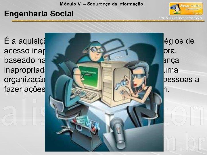 Módulo VI – Segurança da Informação Engenharia Social É a aquisição de alguma informação
