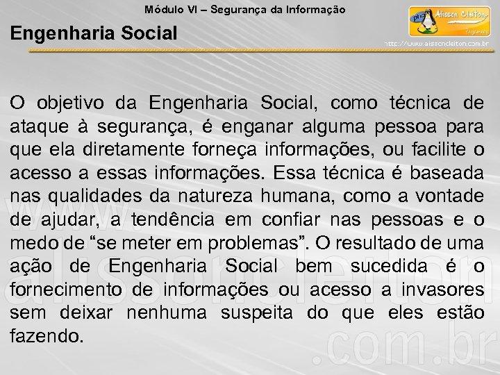 Módulo VI – Segurança da Informação Engenharia Social O objetivo da Engenharia Social, como