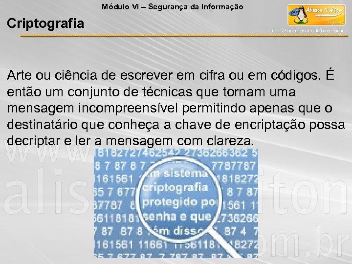 Módulo VI – Segurança da Informação Criptografia Arte ou ciência de escrever em cifra