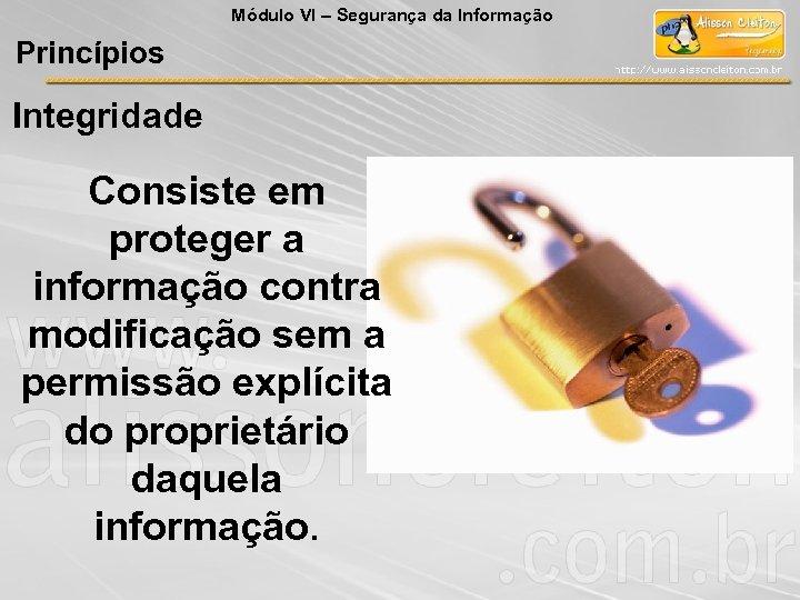 Módulo VI – Segurança da Informação Princípios Integridade Consiste em proteger a informação contra