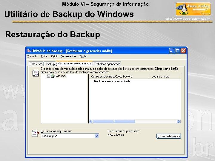 Módulo VI – Segurança da Informação Utilitário de Backup do Windows Restauração do Backup
