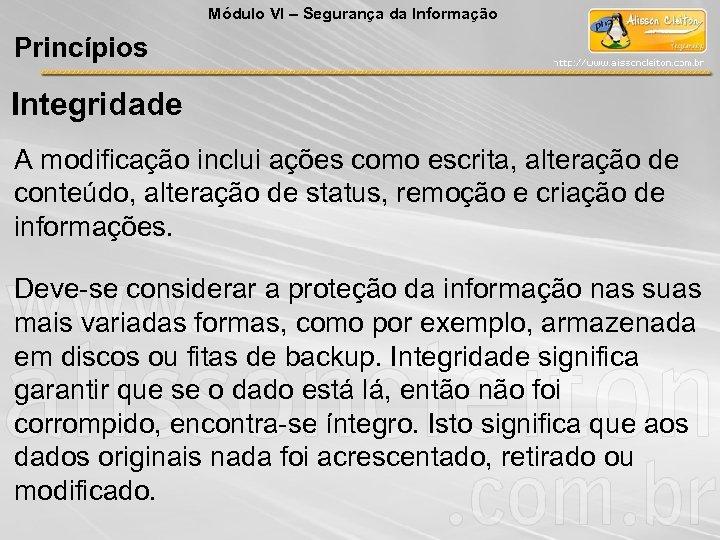 Módulo VI – Segurança da Informação Princípios Integridade A modificação inclui ações como escrita,