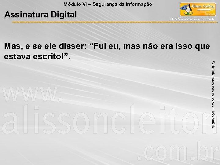 Módulo VI – Segurança da Informação Assinatura Digital Fonte: Informática para concursos – João