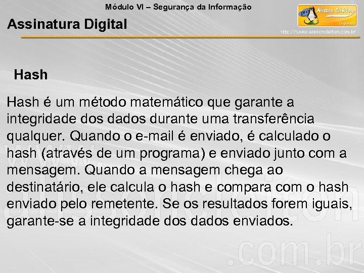 Módulo VI – Segurança da Informação Assinatura Digital Hash é um método matemático que