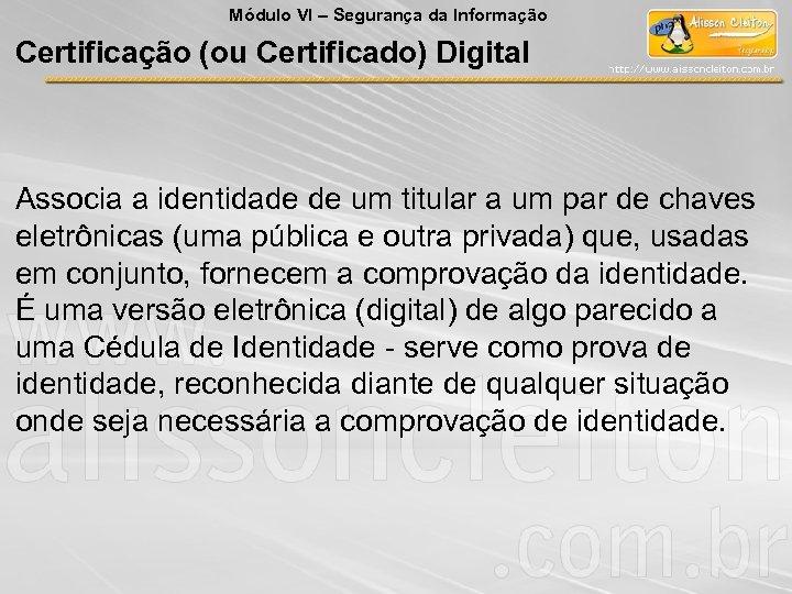 Módulo VI – Segurança da Informação Certificação (ou Certificado) Digital Associa a identidade de