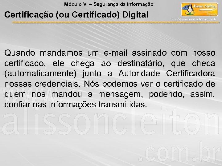 Módulo VI – Segurança da Informação Certificação (ou Certificado) Digital Quando mandamos um e-mail