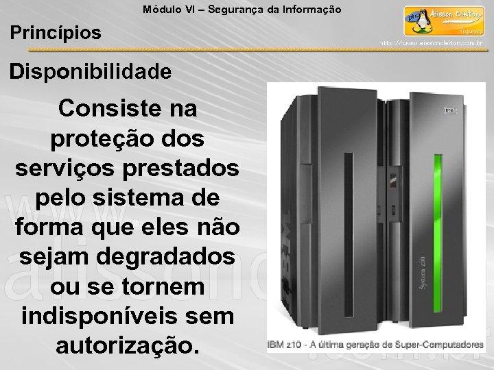Módulo VI – Segurança da Informação Princípios Disponibilidade Consiste na proteção dos serviços prestados