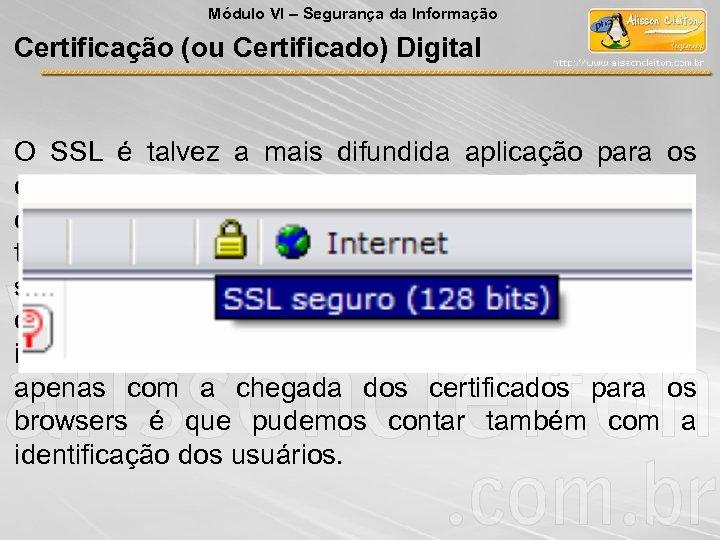 Módulo VI – Segurança da Informação Certificação (ou Certificado) Digital O SSL é talvez
