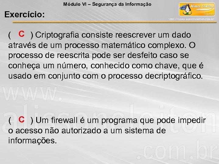 Módulo VI – Segurança da Informação Exercício: ( C ) Criptografia consiste reescrever um