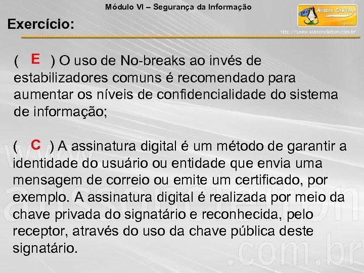 Módulo VI – Segurança da Informação Exercício: ( E ) O uso de No-breaks