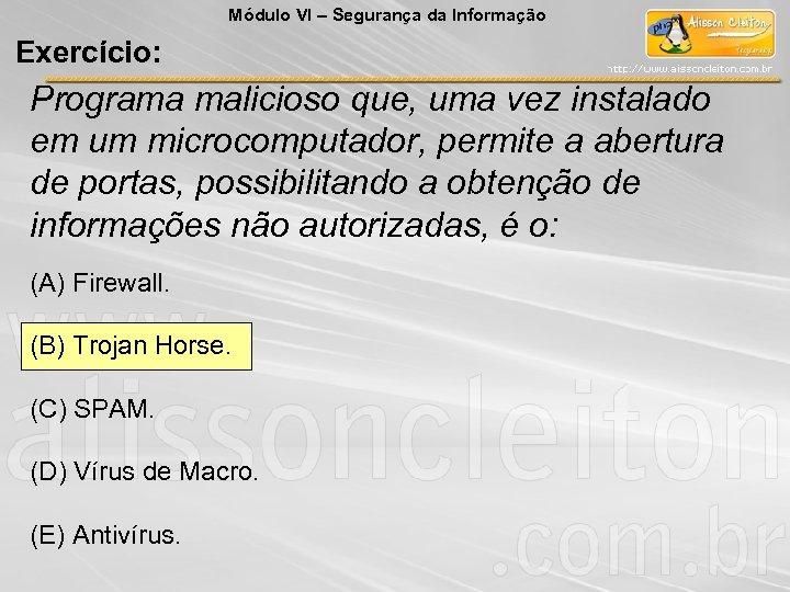 Módulo VI – Segurança da Informação Exercício: Programa malicioso que, uma vez instalado em