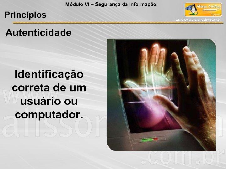 Módulo VI – Segurança da Informação Princípios Autenticidade Identificação correta de um usuário ou