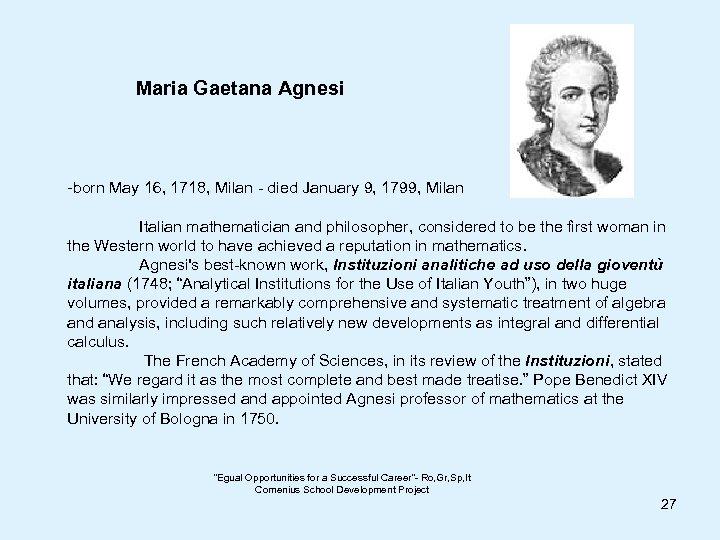 Maria Gaetana Agnesi -born May 16, 1718, Milan - died January 9, 1799, Milan