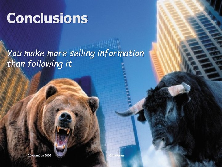 Conclusions You make more selling information than following it 26 октября 2002 Стратегии