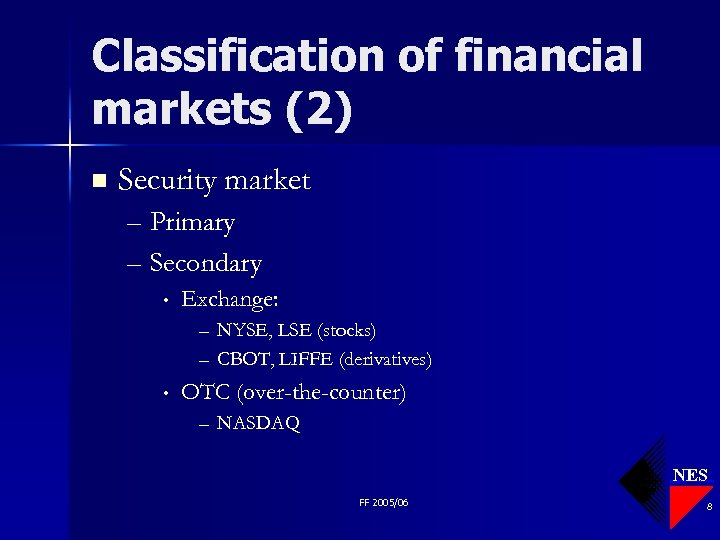 Classification of financial markets (2) n Security market – Primary – Secondary • Exchange: