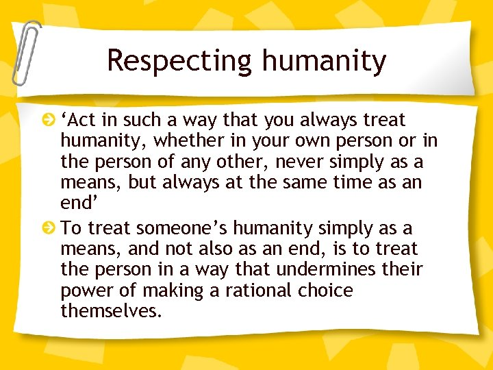 Respecting humanity 'Act in such a way that you always treat humanity, whether in
