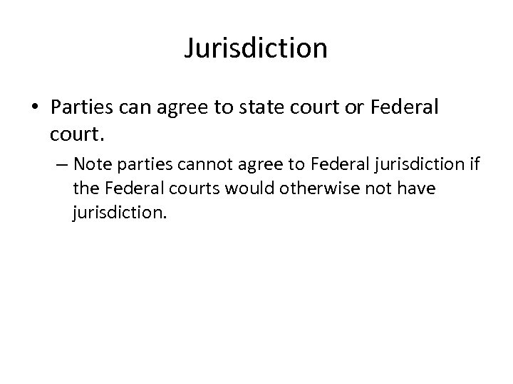 Jurisdiction • Parties can agree to state court or Federal court. – Note parties