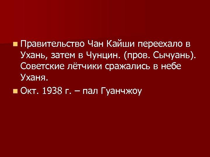 n Правительство Чан Кайши переехало в Ухань, затем в Чунцин. (пров. Сычуань). Советские лётчики