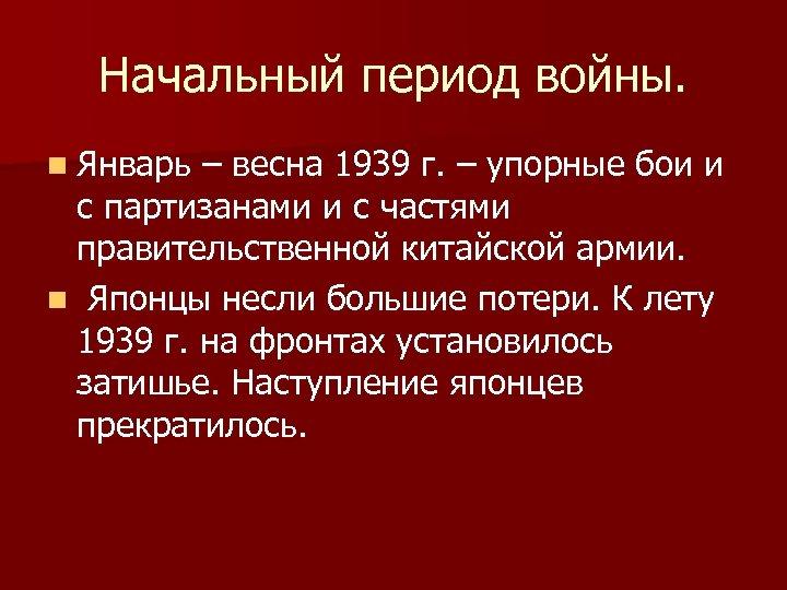Начальный период войны. n Январь – весна 1939 г. – упорные бои и с