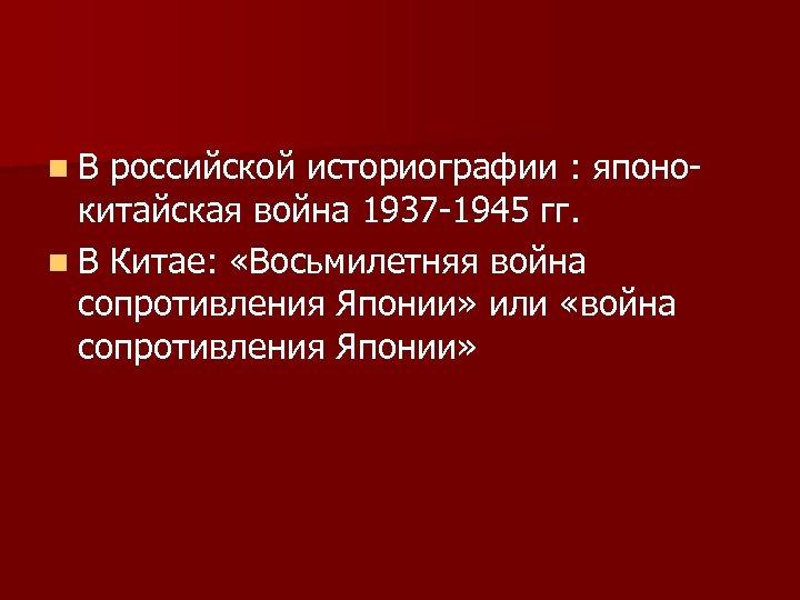 n. В российской историографии : японокитайская война 1937 -1945 гг. n В Китае: «Восьмилетняя