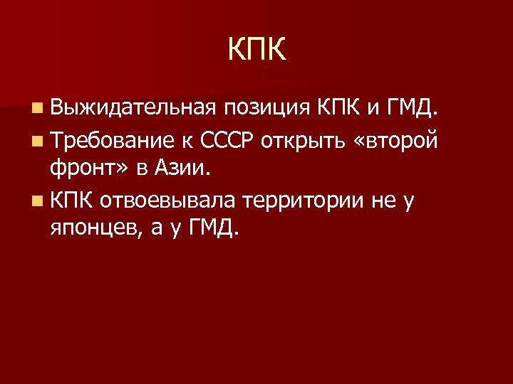 КПК n Выжидательная позиция КПК и ГМД. n Требование к СССР открыть «второй фронт»