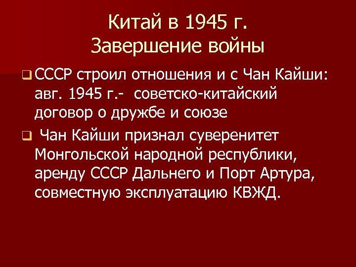 Китай в 1945 г. Завершение войны q СССР строил отношения и с Чан Кайши: