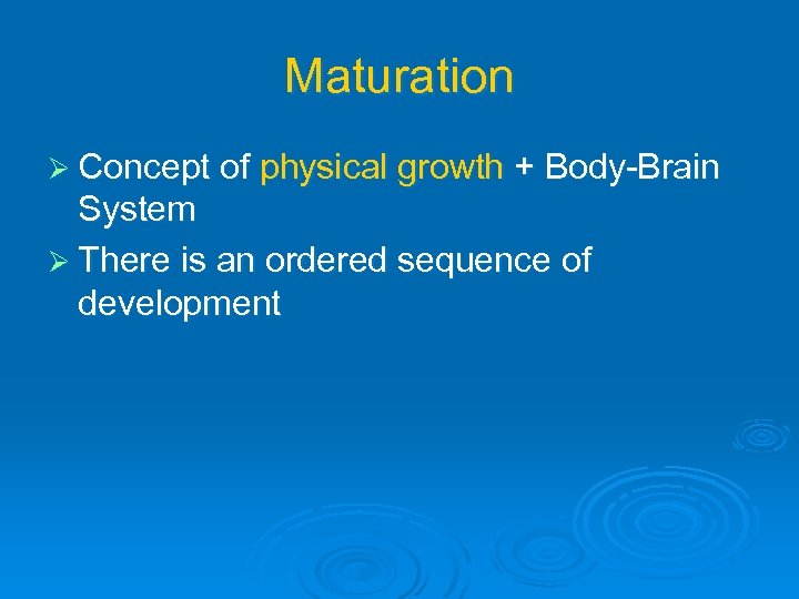 Maturation Ø Concept of physical growth + Body-Brain System Ø There is an ordered