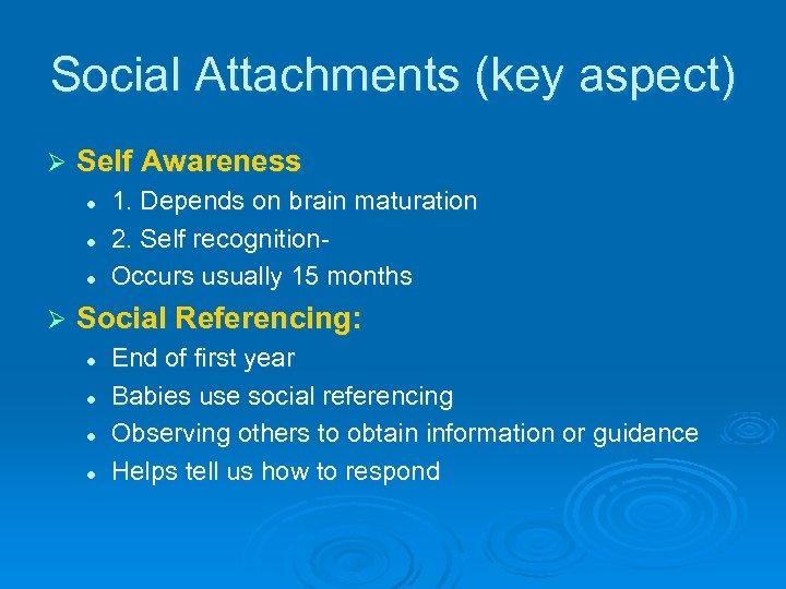 Social Attachments (key aspect) Ø Self Awareness l l l Ø 1. Depends on