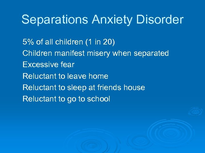 Separations Anxiety Disorder 5% of all children (1 in 20) Children manifest misery when