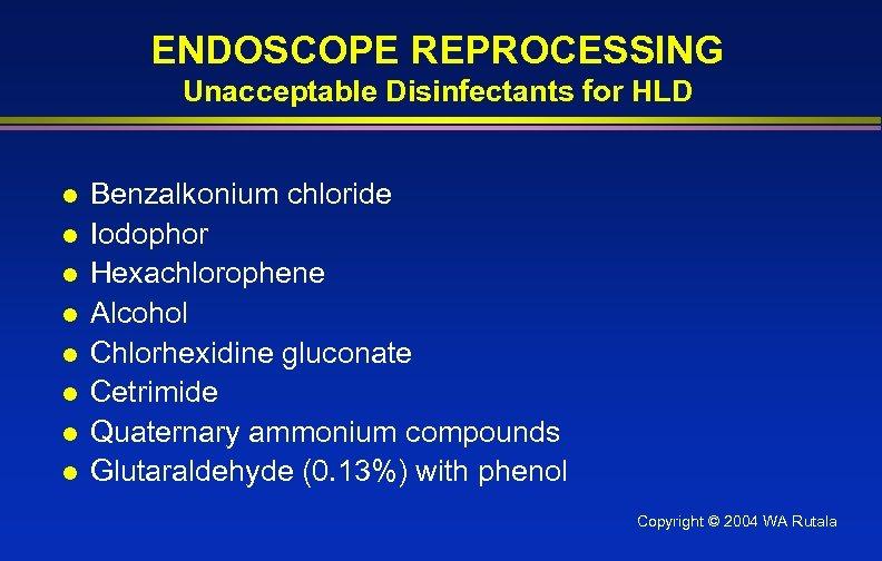 ENDOSCOPE REPROCESSING Unacceptable Disinfectants for HLD l l l l Benzalkonium chloride Iodophor Hexachlorophene
