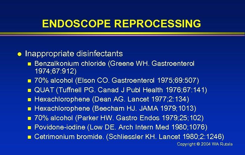 ENDOSCOPE REPROCESSING l Inappropriate disinfectants n n n n Benzalkonium chloride (Greene WH. Gastroenterol