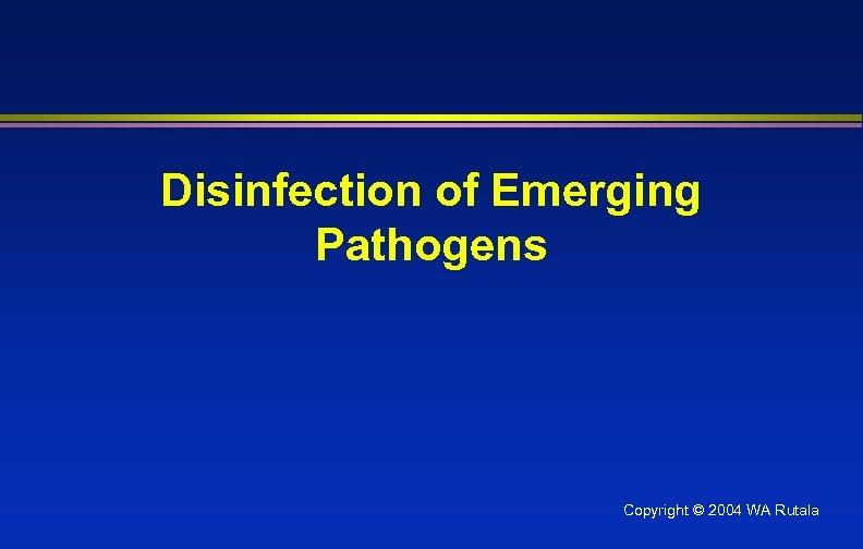 Disinfection of Emerging Pathogens Copyright © 2004 WA Rutala