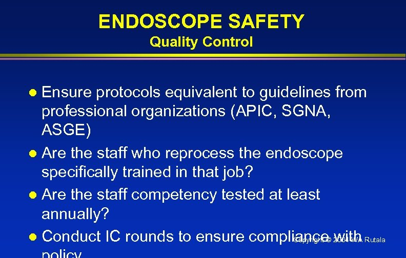 ENDOSCOPE SAFETY Quality Control Ensure protocols equivalent to guidelines from professional organizations (APIC, SGNA,