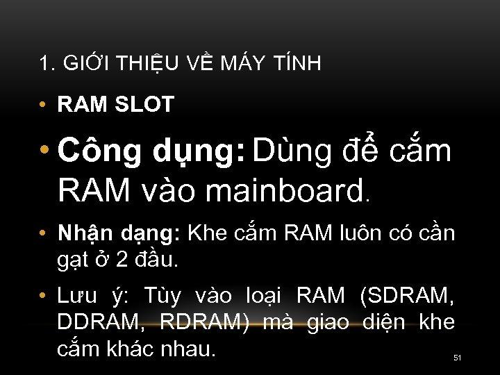 1. GIỚI THIỆU VỀ MÁY TÍNH • RAM SLOT • Công dụng: Dùng để