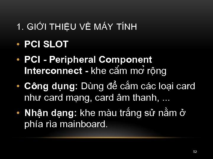 1. GIỚI THIỆU VỀ MÁY TÍNH • PCI SLOT • PCI Peripheral Component Interconnect