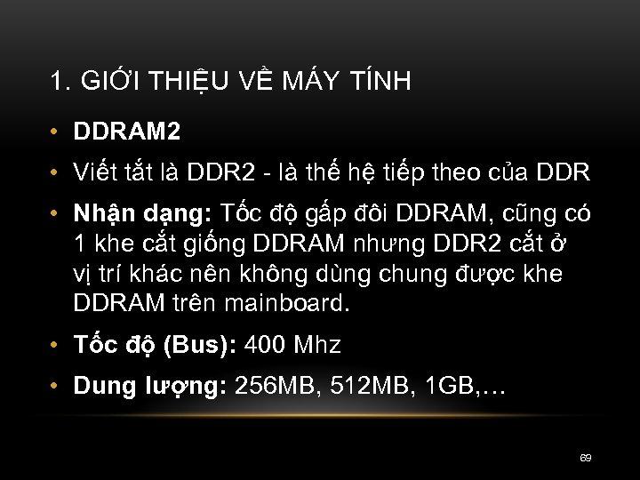 1. GIỚI THIỆU VỀ MÁY TÍNH • DDRAM 2 • Viết tắt là DDR