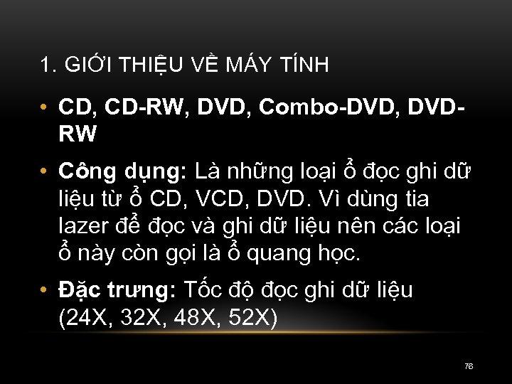 1. GIỚI THIỆU VỀ MÁY TÍNH • CD, CD RW, DVD, Combo DVD, DVD