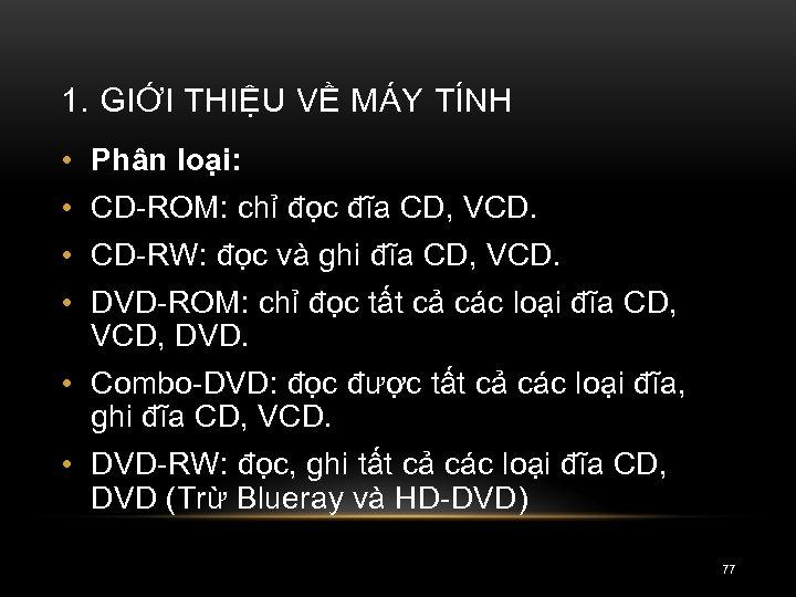 1. GIỚI THIỆU VỀ MÁY TÍNH • Phân loại: • CD-ROM: chỉ đọc đĩa