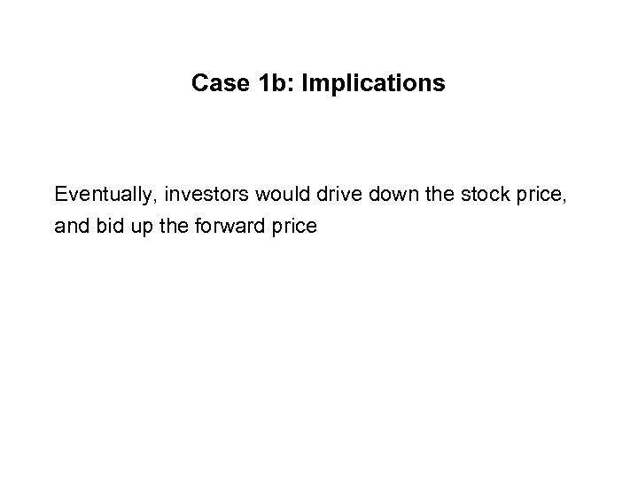 Case 1 b: Implications Eventually, investors would drive down the stock price, and bid