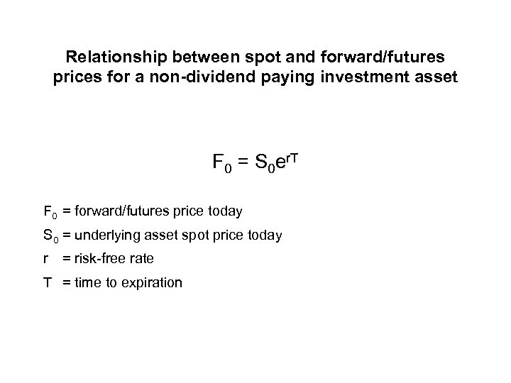 Relationship between spot and forward/futures prices for a non-dividend paying investment asset F 0
