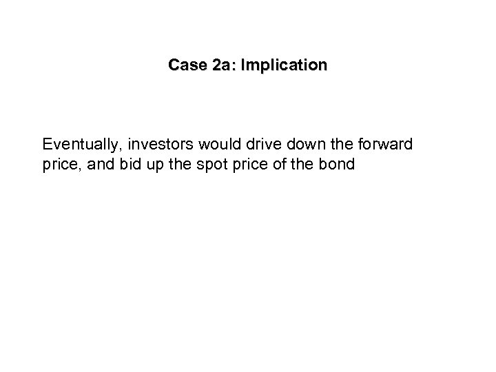 Case 2 a: Implication Eventually, investors would drive down the forward price, and bid