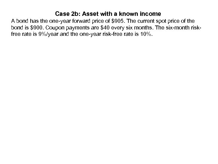 Case 2 b: Asset with a known income A bond has the one-year forward