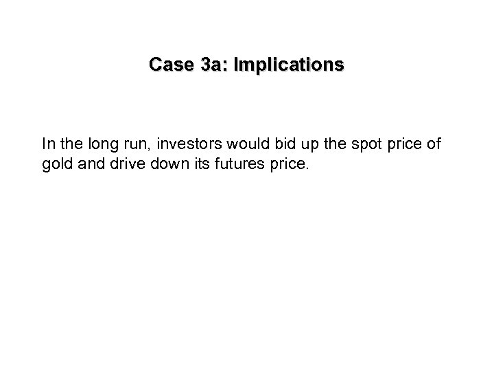 Case 3 a: Implications In the long run, investors would bid up the spot