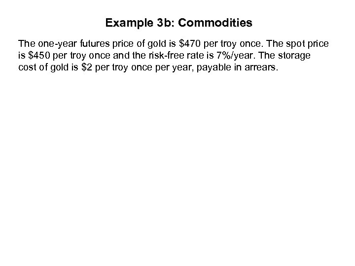 Example 3 b: Commodities The one-year futures price of gold is $470 per troy