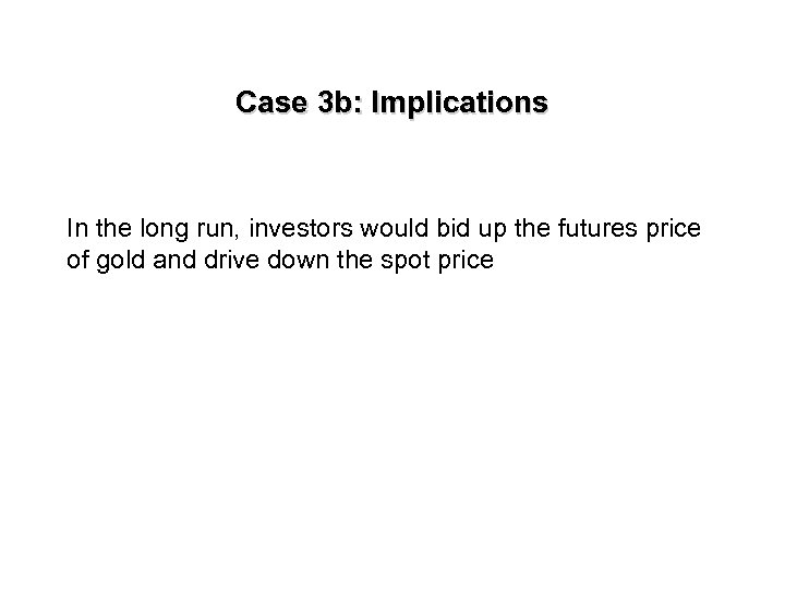 Case 3 b: Implications In the long run, investors would bid up the futures