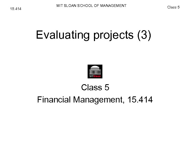 15. 414 MIT SLOAN SCHOOL OF MANAGEMENT Evaluating projects (3) Class 5 Financial Management,